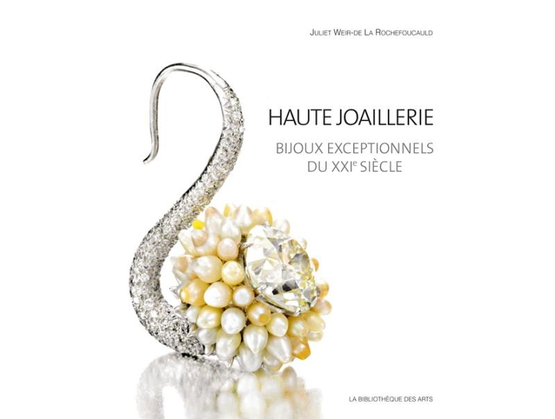 Haute joaillerie, bijoux exceptionnels du XXIème siècle by Juliet Weir-de La Rochefoucauld published by La Bibliothèque des Arts